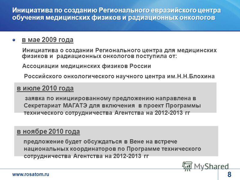 www.rosatom.ru 8 Инициатива по созданию Регионального евразийского центра обучения медицинских физиков и радиационных онкологов в мае 2009 года Инициатива о создании Регионального центра для медицинских физиков и радиационных онкологов поступила от: