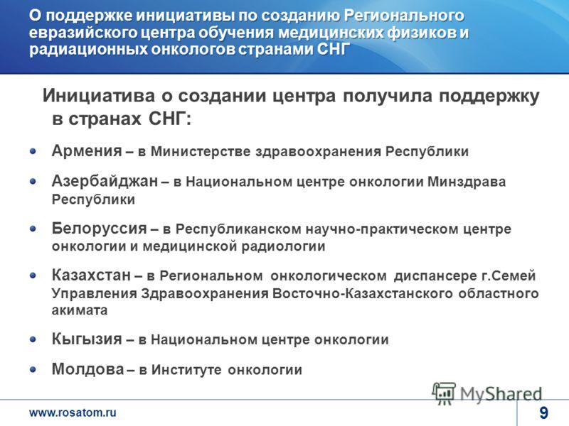 www.rosatom.ru 9 О поддержке инициативы по созданию Регионального евразийского центра обучения медицинских физиков и радиационных онкологов странами СНГ Инициатива о создании центра получила поддержку в странах СНГ: Армения – в Министерстве здравоохр