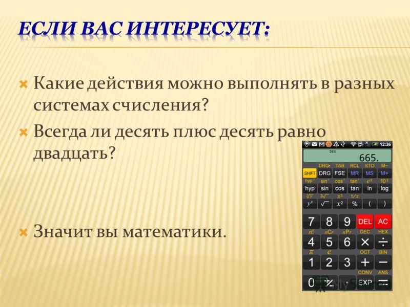 Какие действия можно выполнять в разных системах счисления? Всегда ли десять плюс десять равно двадцать? Значит вы математики.