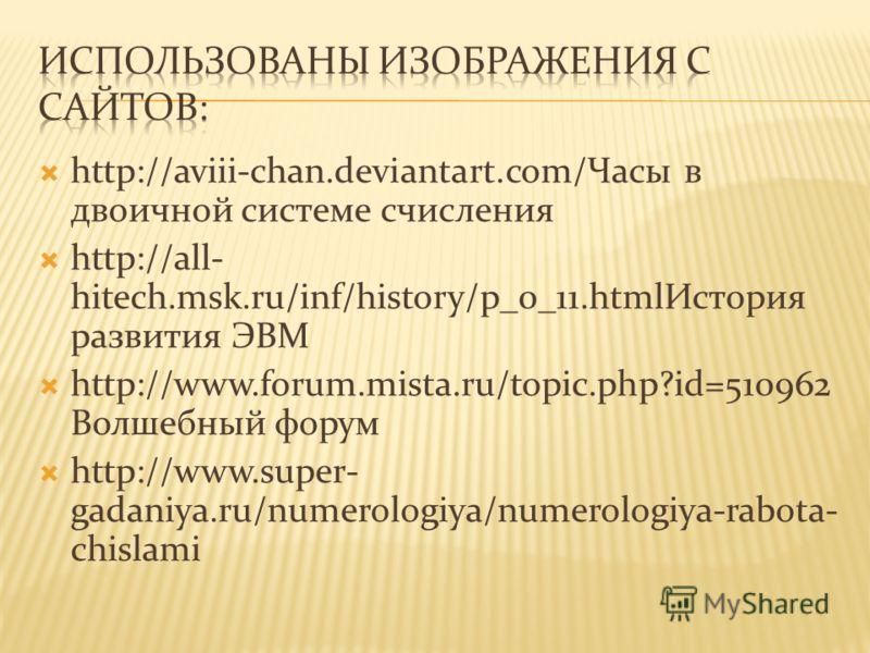 http://aviii-chan.deviantart.com/Часы в двоичной системе счисления http://all- hitech.msk.ru/inf/history/p_0_11.htmlИстория развития ЭВМ http://www.forum.mista.ru/topic.php?id=510962 Волшебный форум http://www.super- gadaniya.ru/numerologiya/numerolo