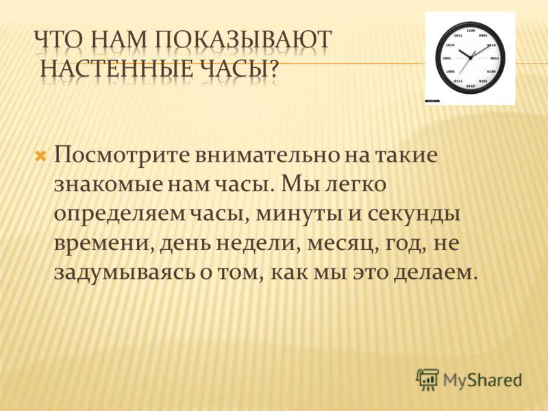 Посмотрите внимательно на такие знакомые нам часы. Мы легко определяем часы, минуты и секунды времени, день недели, месяц, год, не задумываясь о том, как мы это делаем.