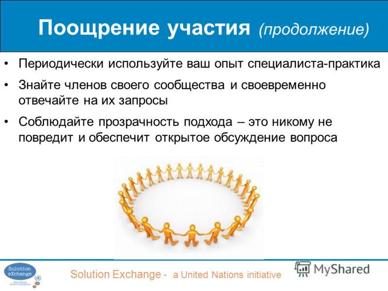 Solution Exchange - a United Nations initiative Поощрение участия (продолжение) Периодически используйте ваш опыт специалиста-практика Знайте членов своего сообщества и своевременно отвечайте на их запросы Соблюдайте прозрачность подхода – это никому