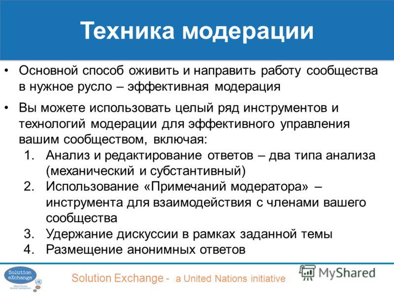 Solution Exchange - a United Nations initiative Техника модерации Основной способ оживить и направить работу сообщества в нужное русло – эффективная модерация Вы можете использовать целый ряд инструментов и технологий модерации для эффективного управ