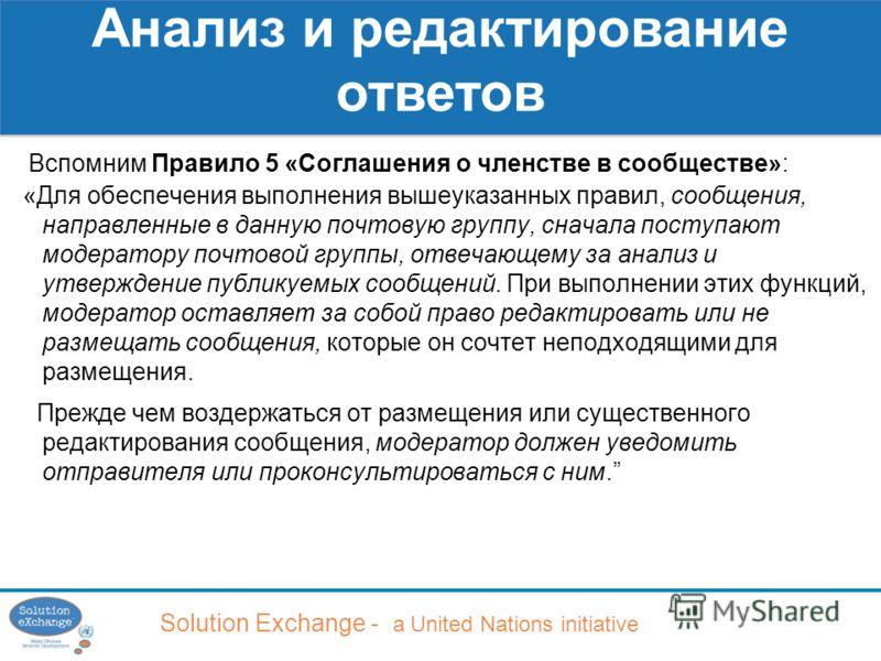 Solution Exchange - a United Nations initiative Анализ и редактирование ответов Вспомним Правило 5 «Соглашения о членстве в сообществе»: «Для обеспечения выполнения вышеуказанных правил, сообщения, направленные в данную почтовую группу, сначала посту