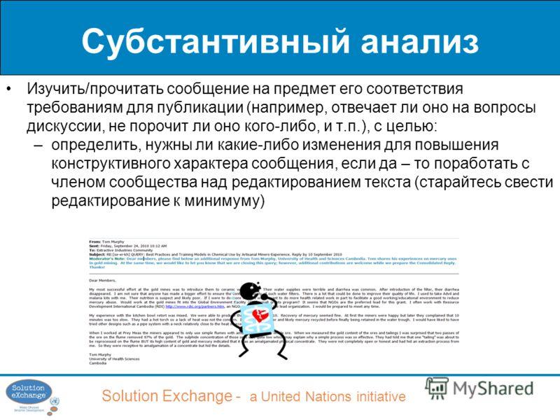 Solution Exchange - a United Nations initiative Субстантивный анализ Изучить/прочитать сообщение на предмет его соответствия требованиям для публикации (например, отвечает ли оно на вопросы дискуссии, не порочит ли оно кого-либо, и т.п.), с целью: –о