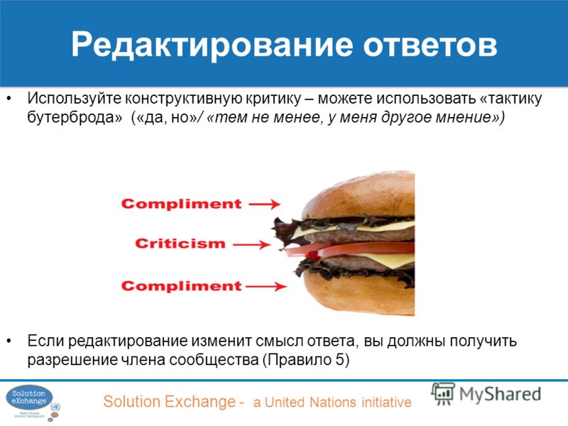 Solution Exchange - a United Nations initiative Редактирование ответов Используйте конструктивную критику – можете использовать «тактику бутерброда» («да, но»/ «тем не менее, у меня другое мнение») Если редактирование изменит смысл ответа, вы должны
