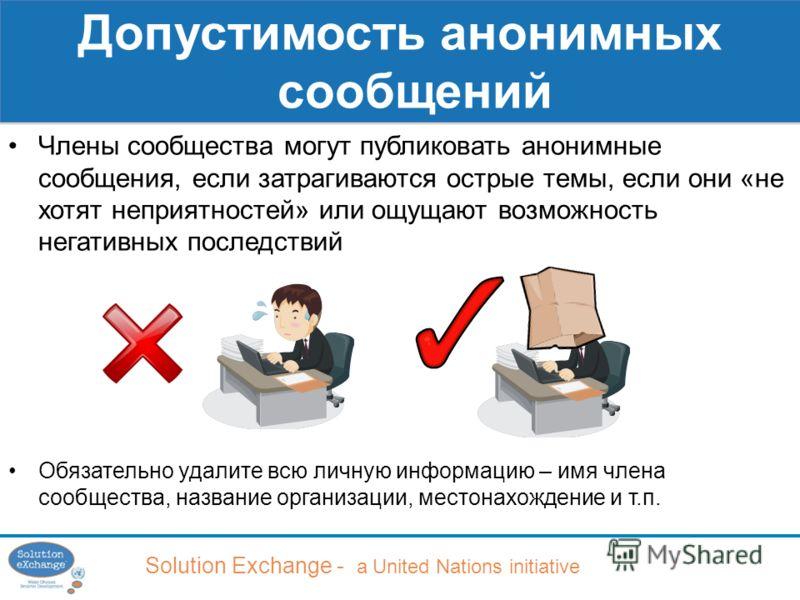 Solution Exchange - a United Nations initiative Допустимость анонимных сообщений Члены сообщества могут публиковать анонимные сообщения, если затрагиваются острые темы, если они «не хотят неприятностей» или ощущают возможность негативных последствий