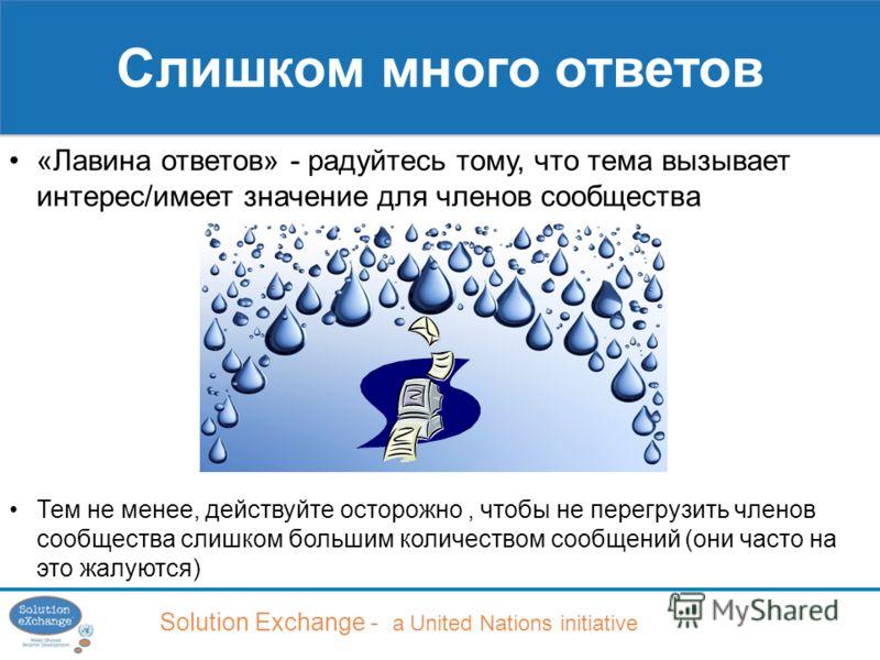 Solution Exchange - a United Nations initiative Слишком много ответов «Лавина ответов» - радуйтесь тому, что тема вызывает интерес/имеет значение для членов сообщества Тем не менее, действуйте осторожно, чтобы не перегрузить членов сообщества слишком