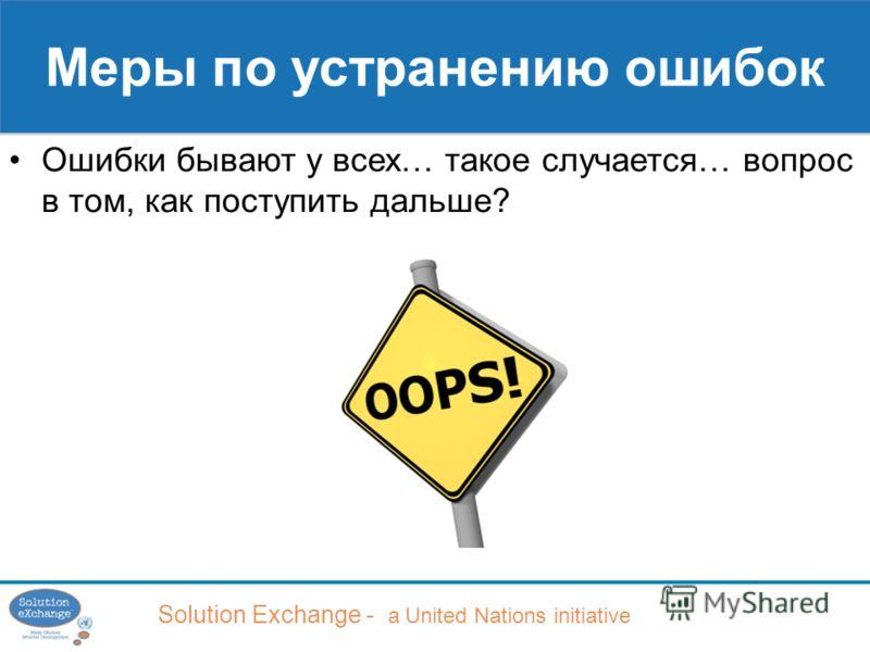 Solution Exchange - a United Nations initiative Меры по устранению ошибок Ошибки бывают у всех… такое случается… вопрос в том, как поступить дальше?
