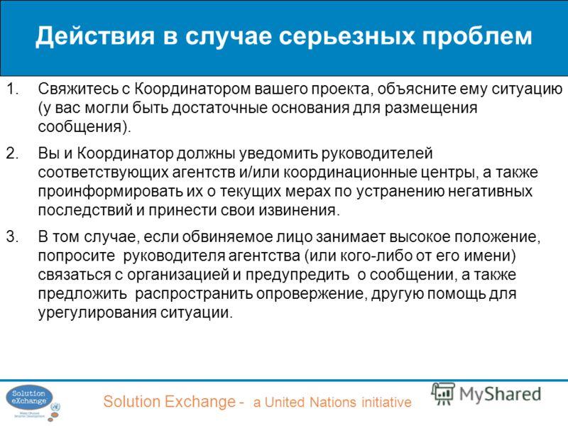 Solution Exchange - a United Nations initiative Действия в случае серьезных проблем 1.Свяжитесь с Координатором вашего проекта, объясните ему ситуацию (у вас могли быть достаточные основания для размещения сообщения). 2.Вы и Координатор должны уведом
