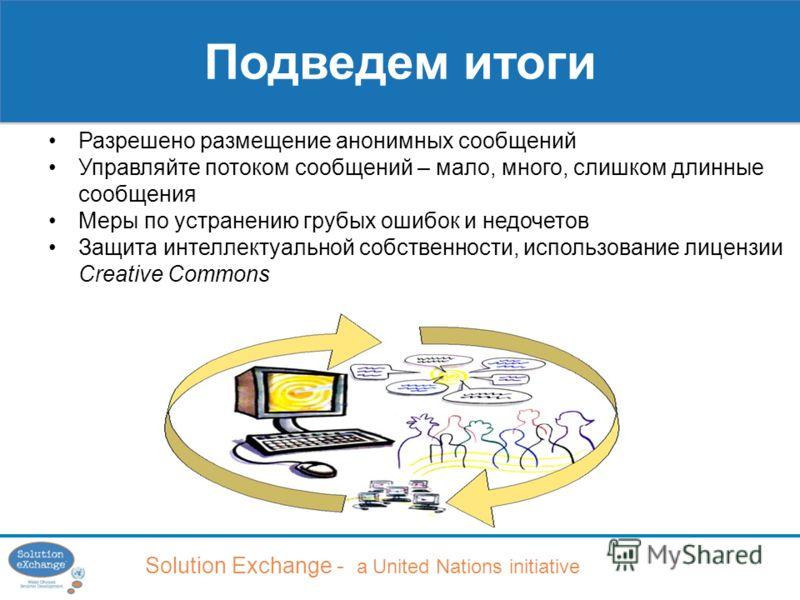 Solution Exchange - a United Nations initiative Подведем итоги Разрешено размещение анонимных сообщений Управляйте потоком сообщений – мало, много, слишком длинные сообщения Меры по устранению грубых ошибок и недочетов Защита интеллектуальной собстве