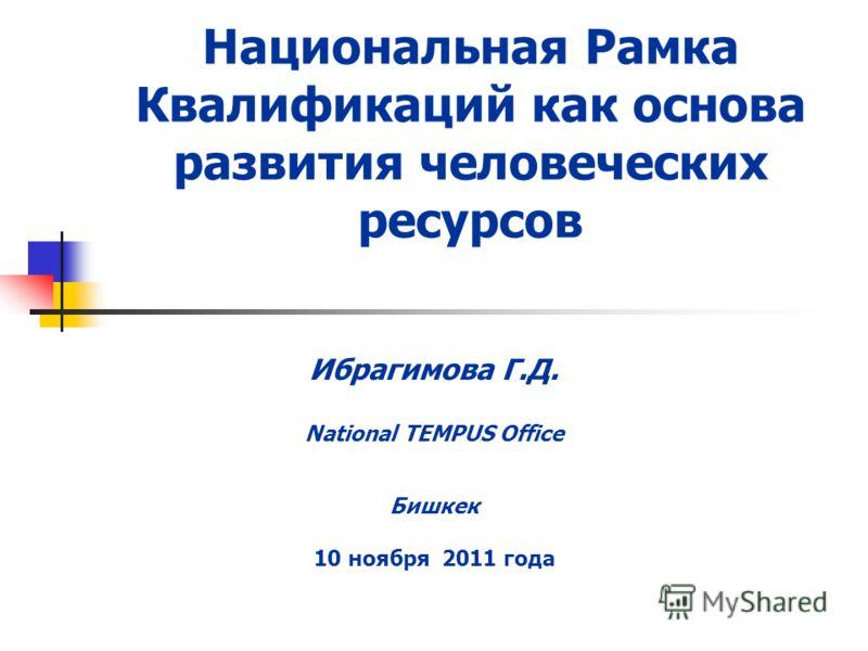 Национальная Рамка Квалификаций как основа развития человеческих ресурсов Ибрагимова Г.Д. National TEMPUS Office Бишкек 10 ноября 2011 года