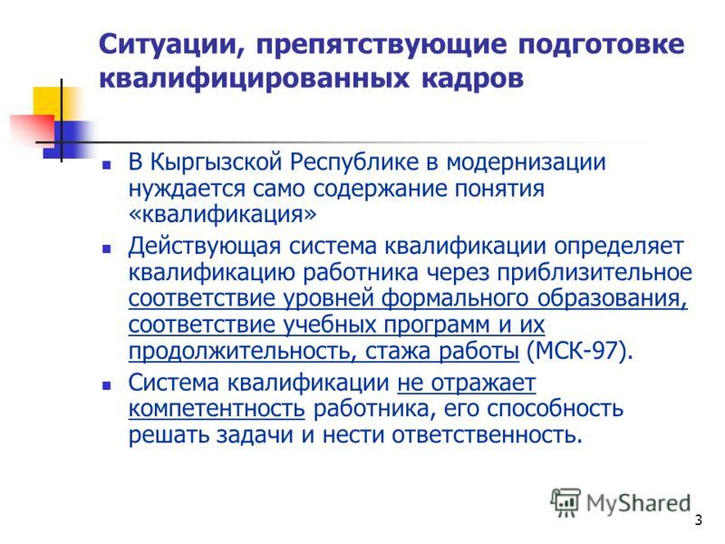 3 Ситуации, препятствующие подготовке квалифицированных кадров В Кыргызской Республике в модернизации нуждается само содержание понятия «квалификация» Действующая система квалификации определяет квалификацию работника через приблизительное соответств