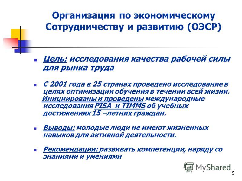 9 Организация по экономическому Сотрудничеству и развитию (ОЭСР) Цель: исследования качества рабочей силы для рынка труда С 2001 года в 25 странах проведено исследование в целях оптимизации обучения в течении всей жизни. Инициированы и проведены межд