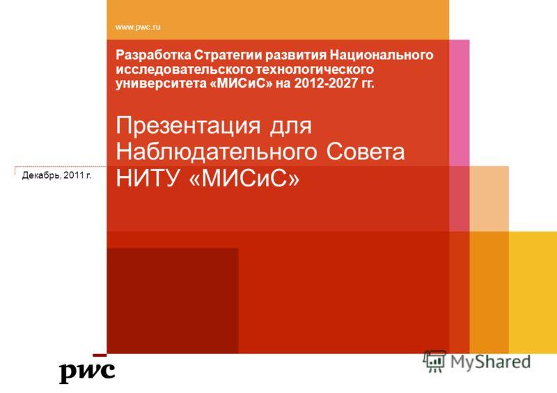Разработка Стратегии развития Национального исследовательского технологического университета «МИСиС» на 2012-2027 гг. www.pwc.ru Презентация для Наблюдательного Совета НИТУ «МИСиС» Декабрь, 2011 г.
