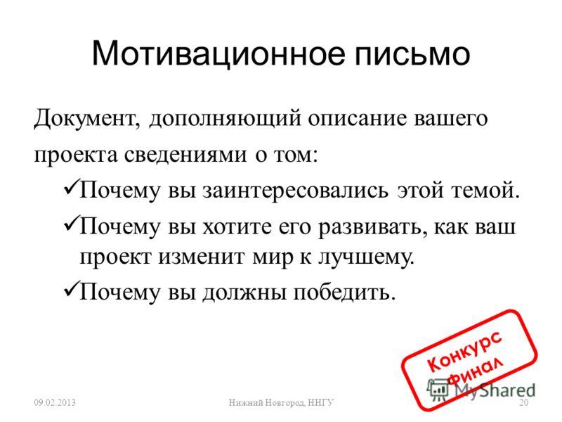 Мотивационное письмо Документ, дополняющий описание вашего проекта сведениями о том : Почему вы заинтересовались этой темой. Почему вы хотите его развивать, как ваш проект изменит мир к лучшему. Почему вы должны победить. 09.02.201320 Нижний Новгород