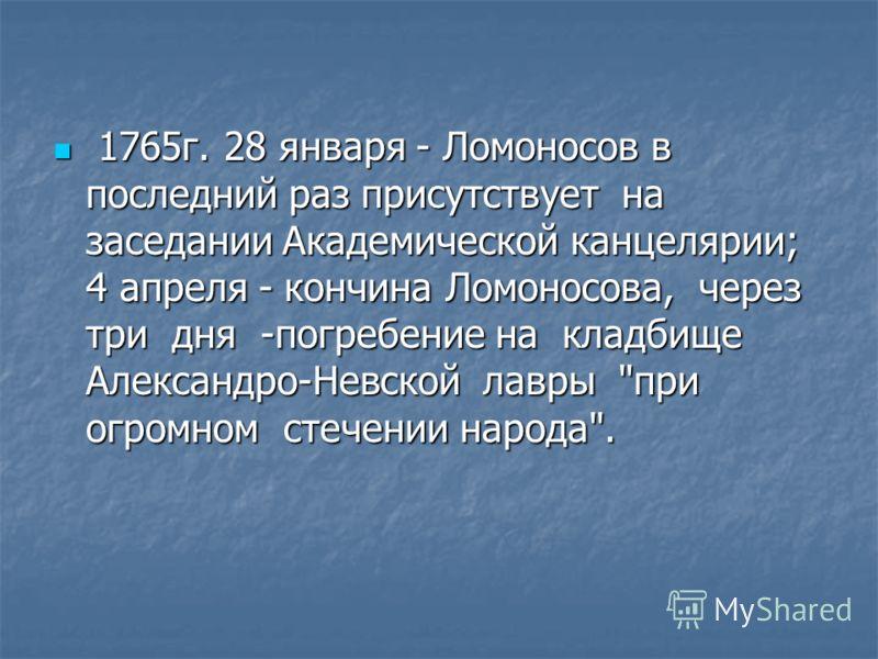 1765г. 28 января - Ломоносов в последний раз присутствует на заседании Академической канцелярии; 4 апреля - кончина Ломоносова, через три дня -погребение на кладбище Александро-Невской лавры