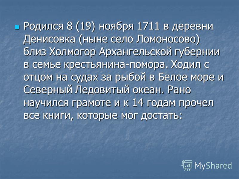 Родился 8 (19) ноября 1711 в деревни Денисовка (ныне село Ломоносово) близ Холмогор Архангельской губернии в семье крестьянина-помора. Ходил с отцом на судах за рыбой в Белое море и Северный Ледовитый океан. Рано научился грамоте и к 14 годам прочел