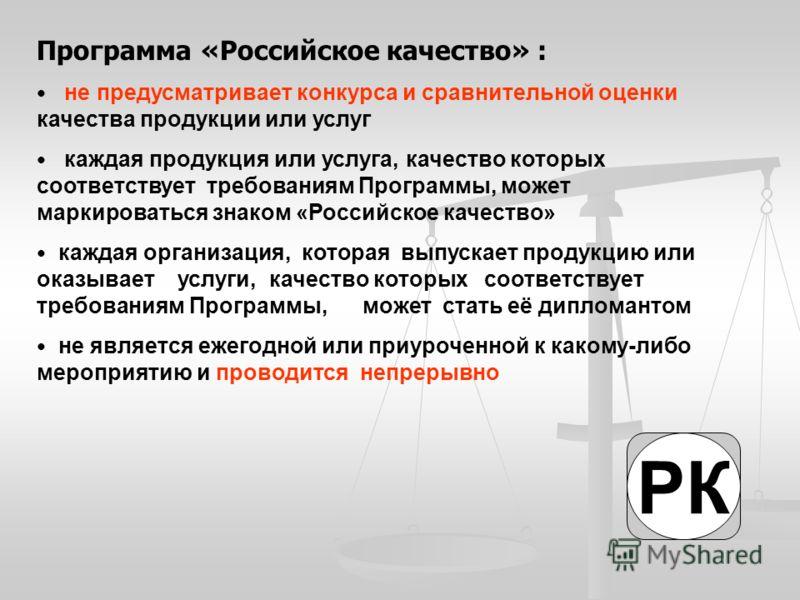 Программа «Российское качество» : не предусматривает конкурса и сравнительной оценки качества продукции или услуг каждая продукция или услуга, качество которых соответствует требованиям Программы, может маркироваться знаком «Российское качество» кажд
