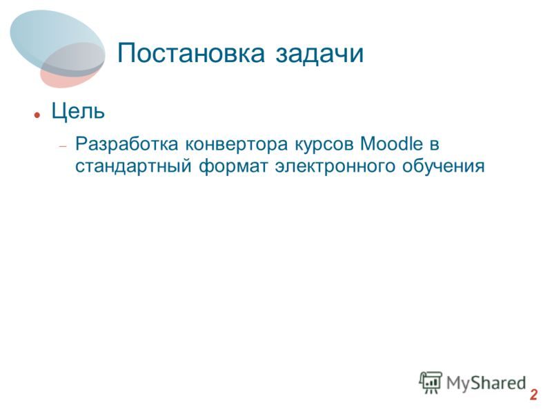 Постановка задачи Цель Разработка конвертора курсов Moodle в стандартный формат электронного обучения 2