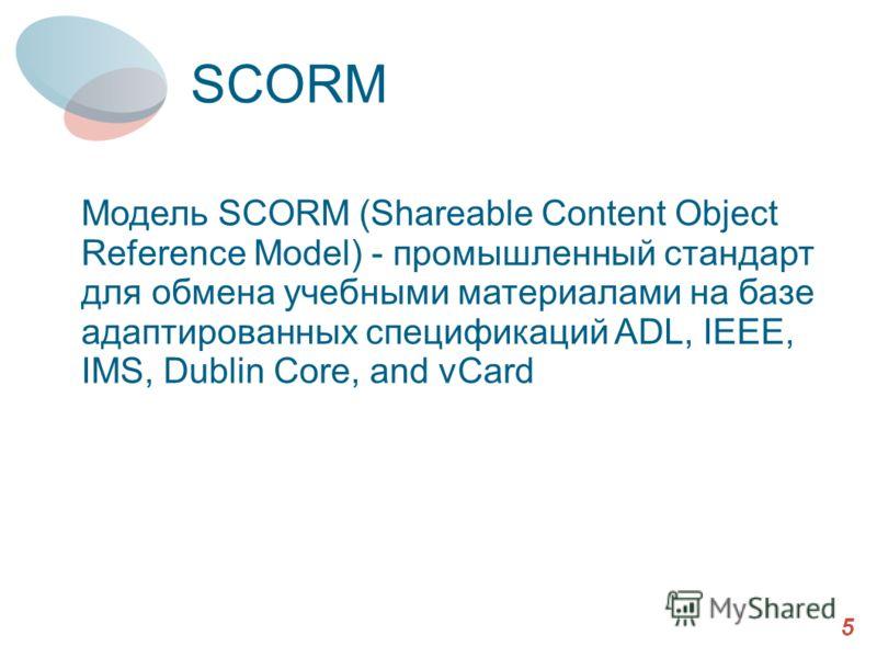 SCORM 5 Модель SCORM (Shareable Content Object Reference Model) - промышленный стандарт для обмена учебными материалами на базе адаптированных спецификаций ADL, IEEE, IMS, Dublin Core, and vCard