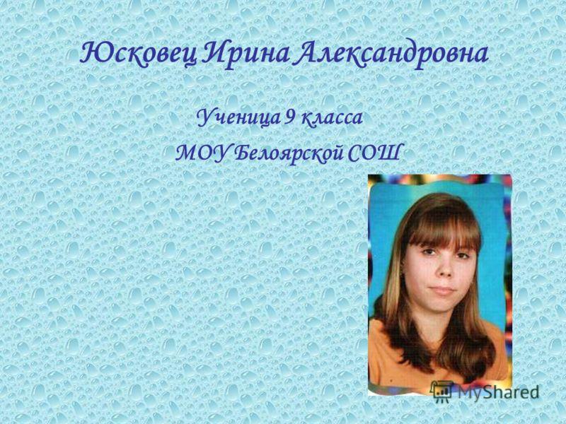 Юсковец Ирина Александровна Ученица 9 класса МОУ Белоярской СОШ