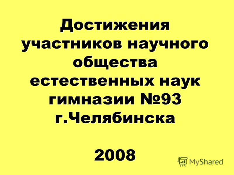 Достижения участников научного общества естественных наук гимназии 93 г.Челябинска 2008