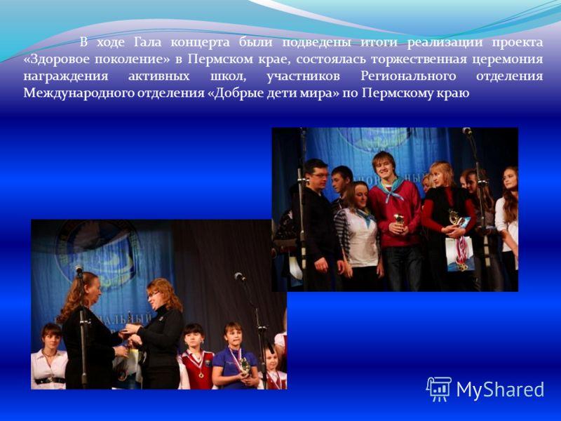 В ходе Гала концерта были подведены итоги реализации проекта «Здоровое поколение» в Пермском крае, состоялась торжественная церемония награждения активных школ, участников Регионального отделения Международного отделения «Добрые дети мира» по Пермско