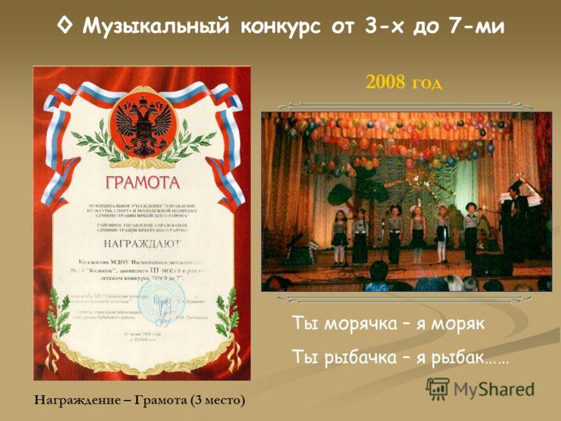 Музыкальный конкурс от 3-х до 7-ми Ты морячка – я моряк Ты рыбачка – я рыбак…… 2008 год Награждение – Грамота (3 место)