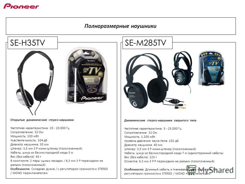 SE-H35TVSE-M285TV Полноразмерные наушники Открытые динамические стерео-наушники Частотная характеристика: 20 - 20.000 Гц Сопротивление: 32 Ом Мощность: 100 мВт Чувствительность: 104 дБ Диаметр наушника: 30 мм Штекер: 3,5 мм 3 P мини-штекер (позолочен