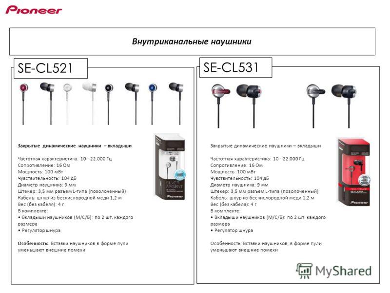 SE-CL521 Внутриканальные наушники SE-CL531 Закрытые динамические наушники – вкладыши Частотная характеристика: 10 - 22.000 Гц Сопротивление: 16 Ом Мощность: 100 мВт Чувствительность: 104 дБ Диаметр наушника: 9 мм Штекер: 3,5 мм разъем L-типа (позолоч