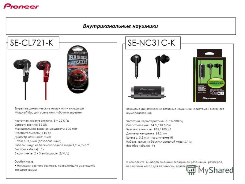 SE-CL721-K Внутриканальные наушники SE-NC31C-K Закрытые динамические наушники – вкладыши Мощный бас для усиления глубокого звучания Частотная характеристика: 5 – 22 К Гц Сопротивление: 32 Ом Максимальная входная мощность: 100 мВт Чувствительность: 11