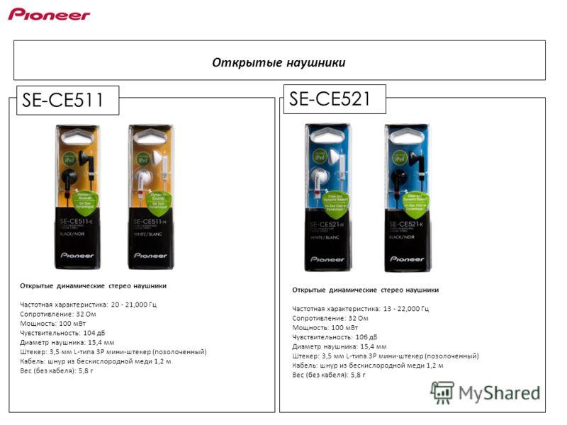 SE-CE521 Открытые наушники SE-CE511 Открытые динамические стерео наушники Частотная характеристика: 20 - 21,000 Гц Сопротивление: 32 Ом Мощность: 100 мВт Чувствительность: 104 дБ Диаметр наушника: 15,4 мм Штекер: 3,5 мм L-типа 3P мини-штекер (позолоч