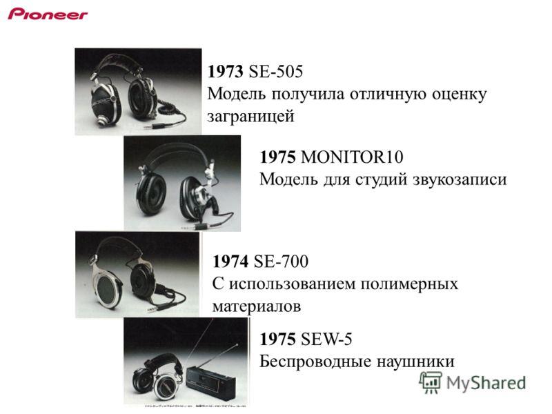 1973 SE-505 Модель получила отличную оценку заграницей 1974 SE-700 С использованием полимерных материалов 1975 MONITOR10 Модель для студий звукозаписи 1975 SEW-5 Беспроводные наушники