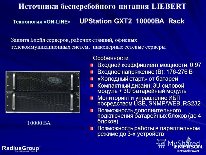 Источники бесперебойного питания LIEBERT Tехнология «ON-LINE» UPStation GXT2 10000ВА Rack Защита Блейд серверов, рабочих станций, офисных телекоммуникационных систем, инженерные сетевые серверы Особенности: Особенности: Входной коэффициент мощности: