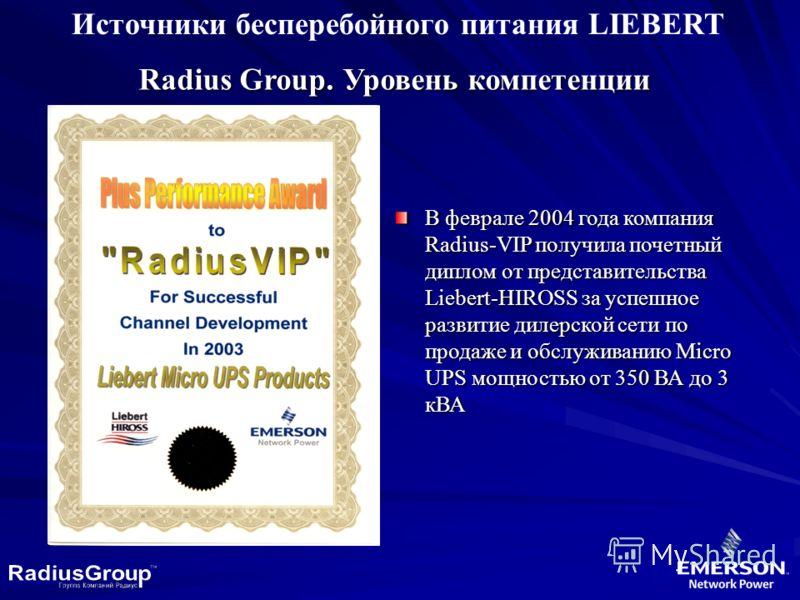 Источники бесперебойного питания LIEBERT Radius Group. Уровень компетенции В феврале 2004 года компания Radius-VIP получила почетный диплом от представительства Liebert-HIROSS за успешное развитие дилерской сети по продаже и обслуживанию Micro UPS мо