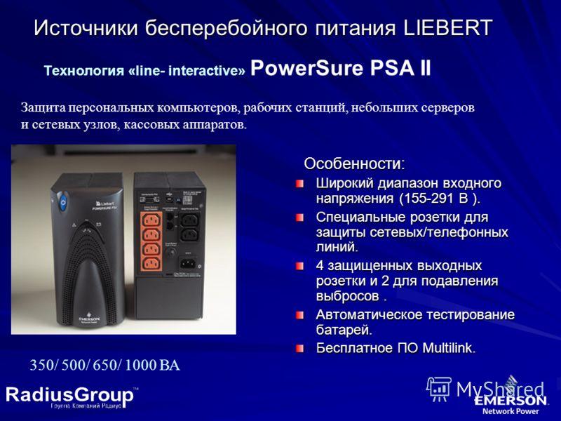 Источники бесперебойного питания LIEBERT Tехнология «line- interactive» PowerSure PSA II Защита персональных компьютеров, рабочих станций, небольших серверов и сетевых узлов, кассовых аппаратов. 350/ 500/ 650/ 1000 ВА Особенности: Особенности: Широки