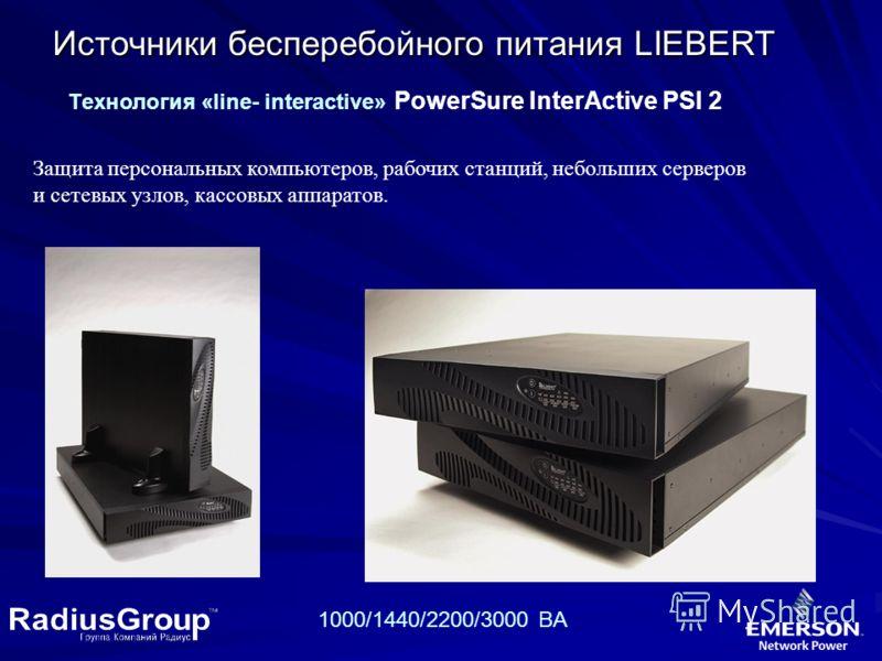 Источники бесперебойного питания LIEBERT Tехнология «line- interactive» PowerSure InterActive PSI 2 Защита персональных компьютеров, рабочих станций, небольших серверов и сетевых узлов, кассовых аппаратов. 1000/1440/2200/3000 BA