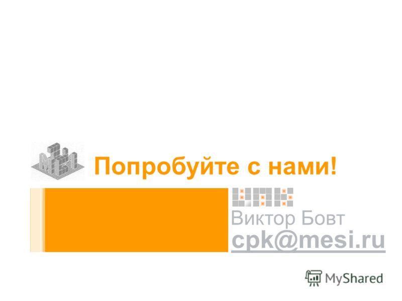 Виктор Бовт cpk@mesi.ru Попробуйте с нами!