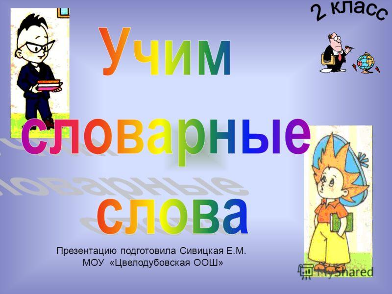 Презентацию подготовила Сивицкая Е.М. МОУ «Цвелодубовская ООШ»