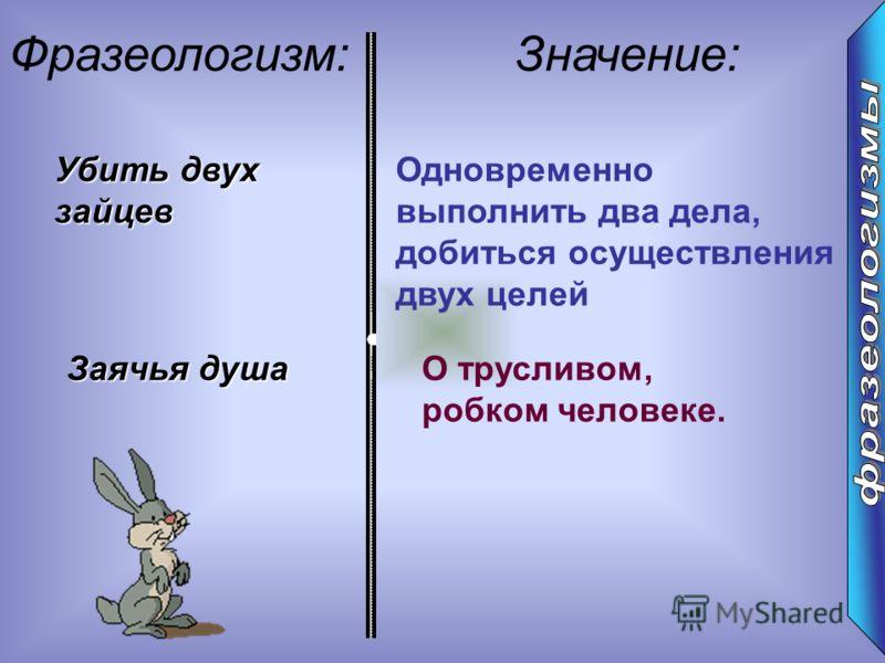: Фразеологизм:Значение: Убить двух зайцев Одновременно выполнить два дела, добиться осуществления двух целей Заячья душа О трусливом, робком человеке.