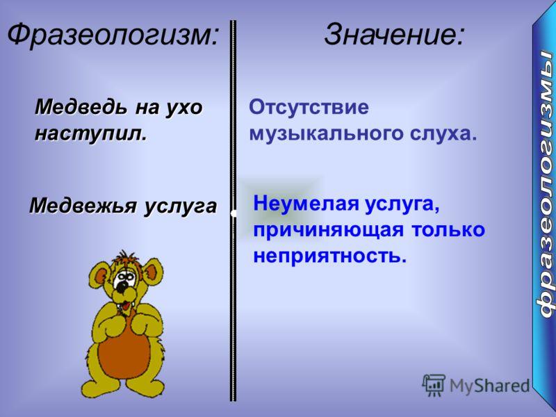 : Фразеологизм:Значение: Медведь на ухо наступил. Отсутствие музыкального слуха. Медвежья услуга Неумелая услуга, причиняющая только неприятность.