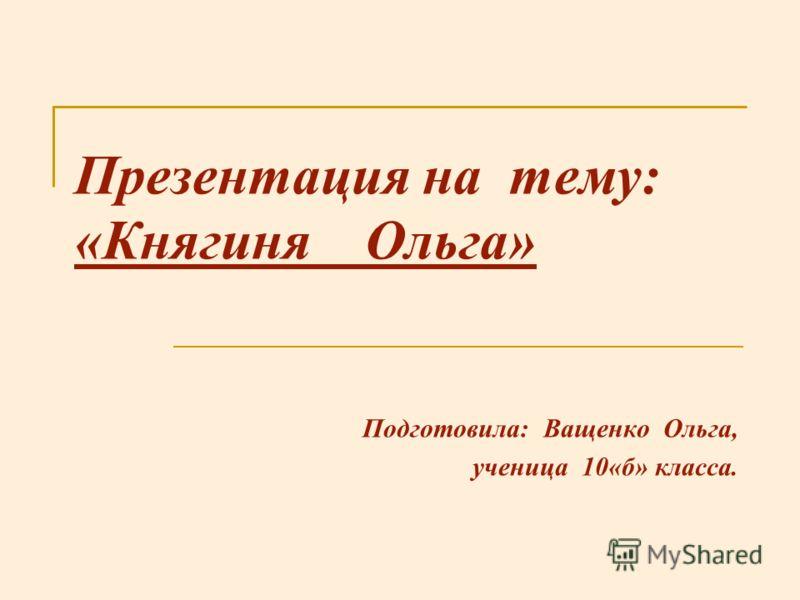 Презентация на тему: «Княгиня Ольга» Подготовила: Ващенко Ольга, ученица 10«б» класса.