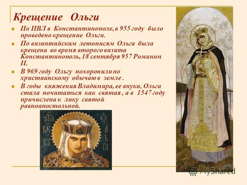 Крещение Ольги По ПВЛ в Константинополе, в 955 году было проведено крещение Ольги. По византийским летописям Ольга была крещена во время второго визита Константинополь, 18 сентября 957 Романом II. В 969 году Ольгу похоронили по христианскому обычаю в