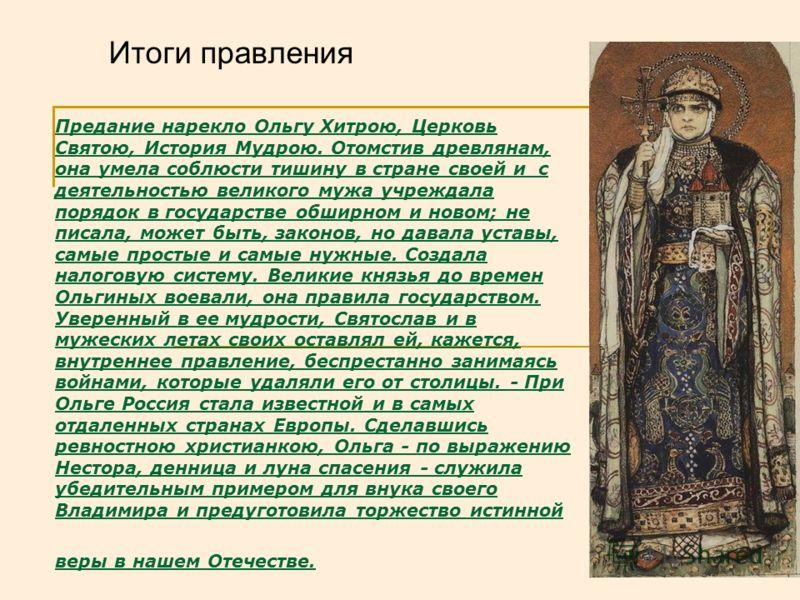 Предание нарекло Ольгу Хитрою, Церковь Святою, История Мудрою. Отомстив древлянам, она умела соблюсти тишину в стране своей и с деятельностью великого мужа учреждала порядок в государстве обширном и новом; не писала, может быть, законов, но давала ус