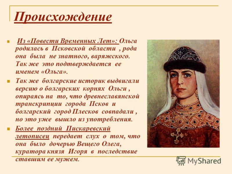 Происхождение Из «Повести Временных Лет»: Ольга родилась в Псковской области, рода она была не знатного, варяжского. Так же это подтверждается ее именем «Ольга». Так же болгарские историк выдвигали версию о болгарских корнях Ольги, опираясь на то, чт