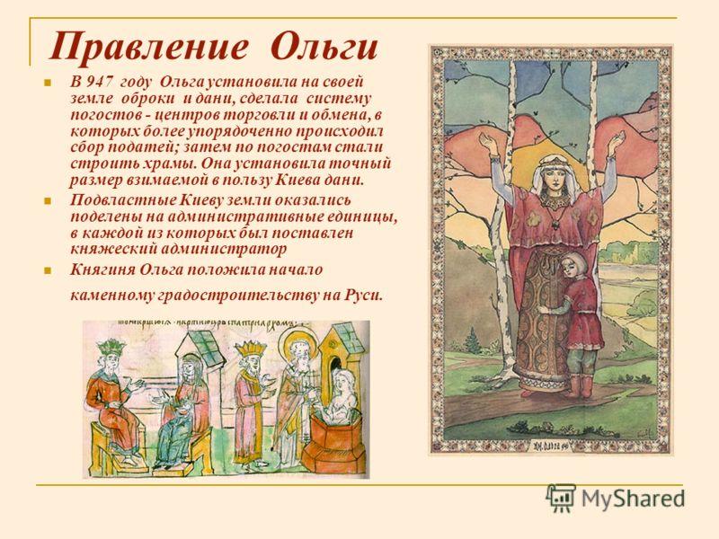 Правление Ольги В 947 году Ольга установила на своей земле оброки и дани, сделала систему погостов - центров торговли и обмена, в которых более упорядоченно происходил сбор податей; затем по погостам стали строить храмы. Она установила точный размер