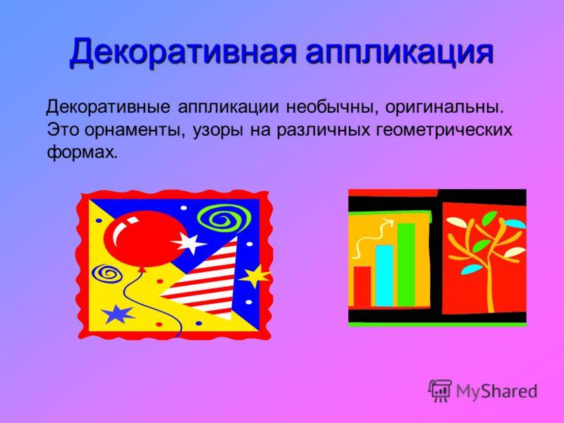 Декоративная аппликация Декоративные аппликации необычны, оригинальны. Это орнаменты, узоры на различных геометрических формах.