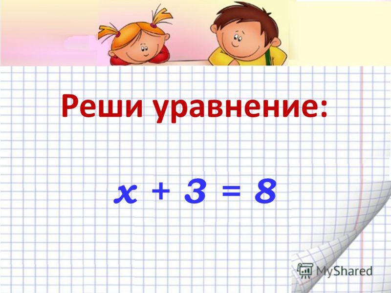 Реши уравнение: х + 3 = 8