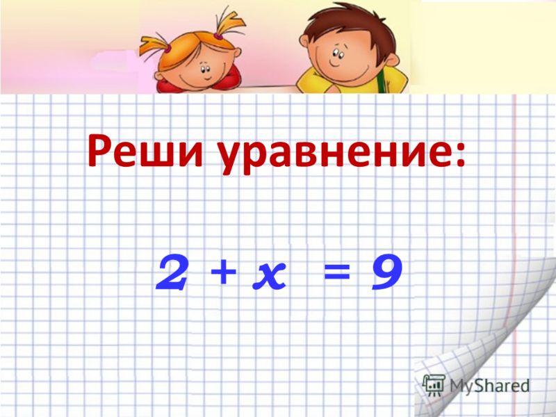 Реши уравнение: 2 + х = 9
